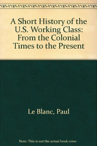 9780391040892: A Short History of the U.S. Working Class: From Colonial Times to the Twenty-First Century