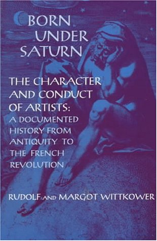 Born Under Saturn: The Character and Conduct of Artists: Documented History from Antiquity to the...