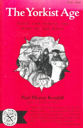 Yorkist Age: Daily Life During the Wars of the Roses: Kendall, Paul M.