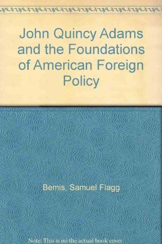 John Quincy Adams and the Foundations of: Bemis, Samuel Flagg