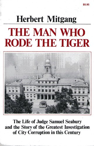 The Man Who Rode the Tiger: The Life of Judge Samuel Seabury and the Story of the Greatest Investigation of City Corruption in This Century (039300922X) by Herbert Mitgang