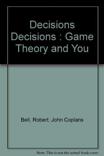 Decisions, Decisions : Game Theory and You: John Coplans; Robert