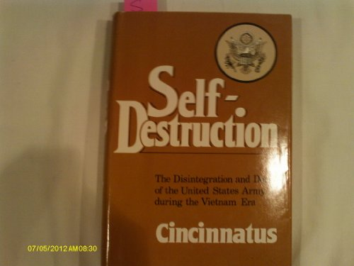 Self-Destruction, the Disintegration and Decay of the United States Army During the Vietnam Era: ...