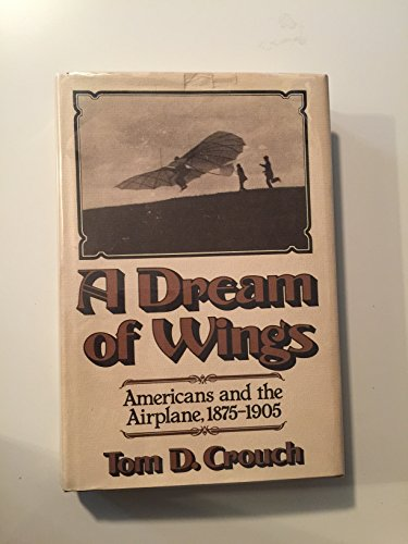 Dream of Wings: Americans and the Airplane, 1875-1905: Crouch, Tom D.