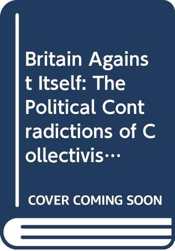 9780393015645: Britain Against Itself: The Political Contradictions of Collectivism