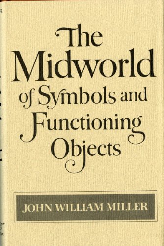 The Midworld of Symbols and Functioning Objects: Miller, John William