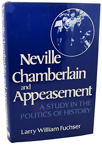 Neville Chamberlain and Appeasement: A Study in the Politics of History: Larry William Fuchser