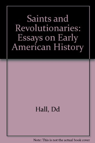 SAINTS AND REVOLUTIONARIES: ESSAYS ON EARLY AMERICAN HISTORY