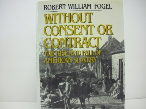 WITHOUT CONSENT OR CONTRACT: THE RISE AND FALL OF AMERICAN SLAVERY: Robert William Fogel