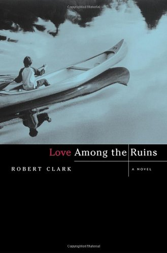 Love Among the Ruins: A Novel: Clark, Robert