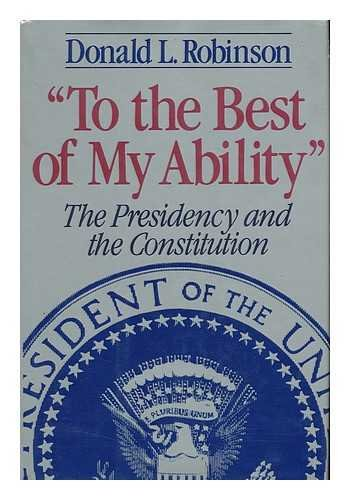"To the Best of My Abilty"": The Presidency and the Constitution: Robinson, Donald L."