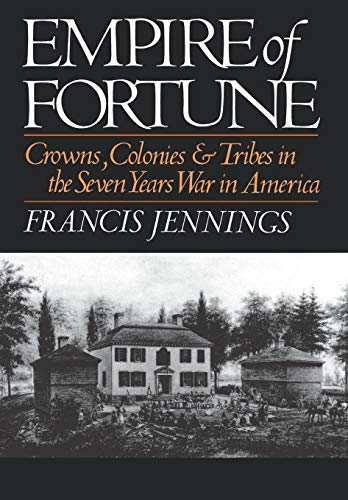 Empire of Fortune: Crowns, Colonies and Tribes in the Seven Years War in America: Francis Jennings