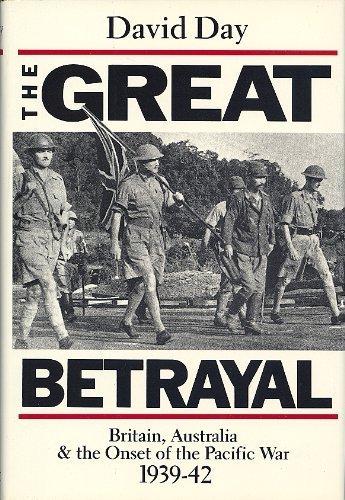 The Great Betrayal. Britain, Australia & the Onset of the Pacific War 1939-42.