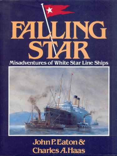 Falling Star: Misadventures of White Star Line Ships: Eaton, John P.; Haas, Charles A.