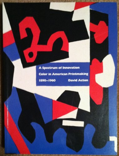 A SPECTRUM OF INNOVATION COLOR IN AMERICAN PRINTMAKING 1890 - 1960.: Acton, David.