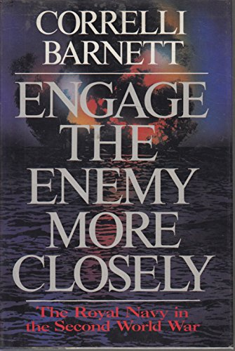 Engage The Enemy More Closely The Royal Navy in the Second World War: Barnett, Correlli