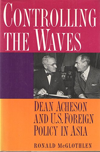 Controlling the Waves: Dean Acheson and U. S. Foreign Policy in Asia: McGlothlen, Ronald L.