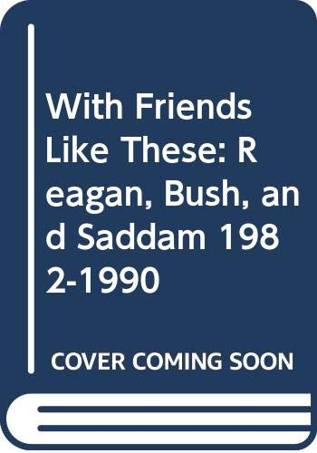 9780393036657: With Friends Like These: Reagan, Bush, and Saddam 1982-1990