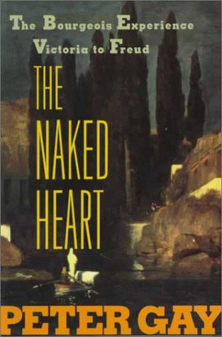 The Naked Heart : The Bourgeois Experience Victoria to Freud