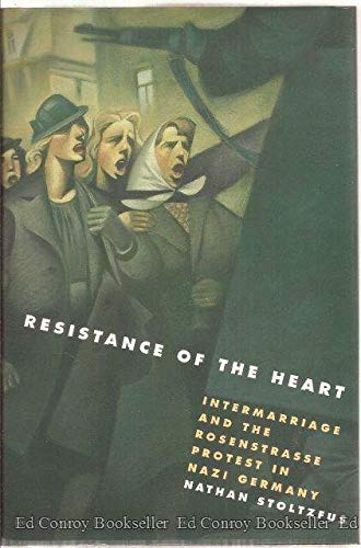 Resistance of the Heart. Intermarriage and the Rosenstrasse Protest in Nazi Germany.