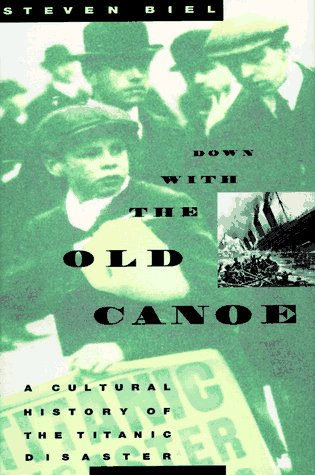 Down with the Old Canoe: A Cultural History of the Titanic Disaster: Biel, Steven