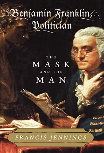 Benjamin Franklin Politican The Mask and the Man: Jennings Francis