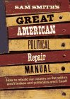 Sam Smith's Great American Political Repair Manual: How to Rebuild Our Country So the Politics Aren't Broken and Politicians Aren't Fixed (0393041220) by Smith, Sam