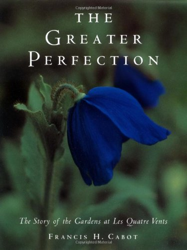 The Greater Perfection: The Story of the Gardens at Les Quatre Vents: Cabot, Francis H.