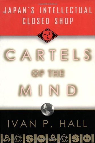 Cartels of the Mind: Japan's Intellectual Closed Shop: Hall, Ivan P.