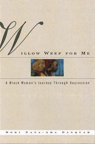 Willow Weep For Me: A Black Woman's Journey Through Depressin: A Memoir: Danquah, Mewri ...