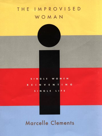 The Improvised Woman : Single Women Reinventing Single Life: Clements, Marcelle