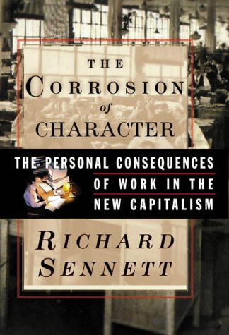 The Corrosion of Character: The Personal Consequences of Work in the New Capitalism: Sennett, ...