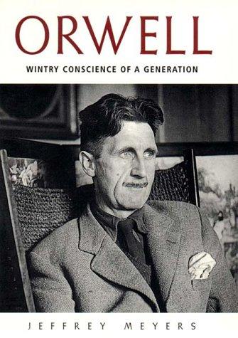 ORWELL- WINTRY CONSCIENCE OF A GENERATION: JEFFREY MEYERS