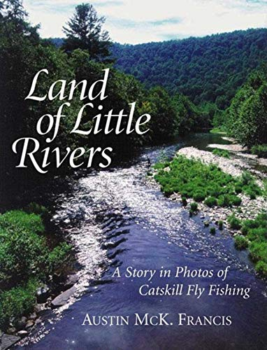 Land of Little Rivers: A Story in Photos of Catskill Fly Fishing: Francis, Austin McK