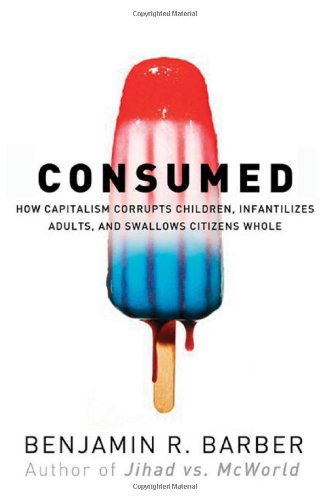 9780393049619: Consumed: How Markets Corrupt Children, Infantilize Adults and Swallow Citizens Whole