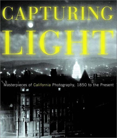 CAPTURING LIGHT: Masterpieces of California Photography 1850 to the Present.: Drew Heath Johnson, ...