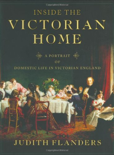 Inside the Victorian Home: A Portrait of Domestic Life in Victorian England: Flanders, Judith