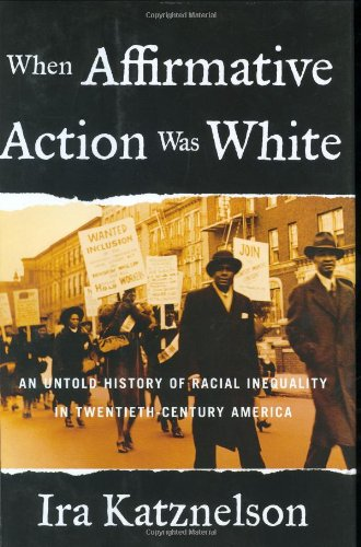 WHEN AFFIRMATIVE ACTION WAS WHITE: AN UNTOLD HISTORY OF RACIAL INEQUALITY IN TWENTIETH-CENTURY AM...