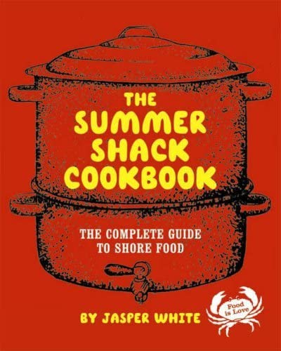 The Summer Shack Cookbook The Complete Guide to Shore Food: White, Jasper