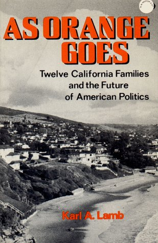 As Orange Goes: Twelve California Families and the Future of American Politics.: Karl A. Lamb .