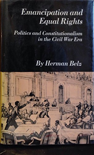 Emancipation and Equal Rights: Politics and Constitutionalism in the Civil War Era: Belz, Herman