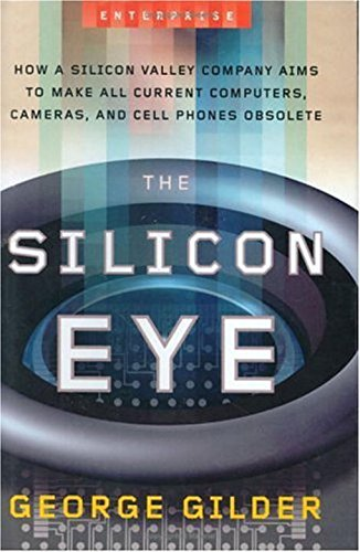 The Silicon Eye: How a Silicon Valley Company Aims to Make All Current Computers, Cameras, and Cell Phones Obsolete (Enterprise) (0393057631) by George Gilder