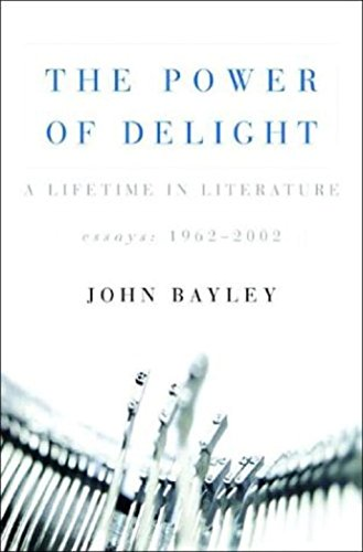 The Power Of Delight: A Lifetime In Literature Essays 1962 2002: Bayley, John
