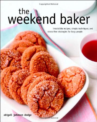 9780393058833: The Weekend Baker: Irresistible Recipes, Simple Techniques, and Stress-Free Strategies for Busy People