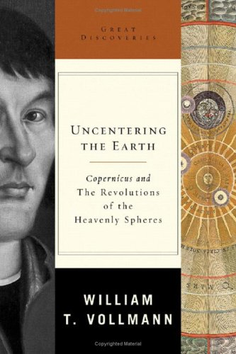 UNCENTERING THE EARTH: Copernicus and the Revolutions of the Heavenly Spheres: Vollman, William T.