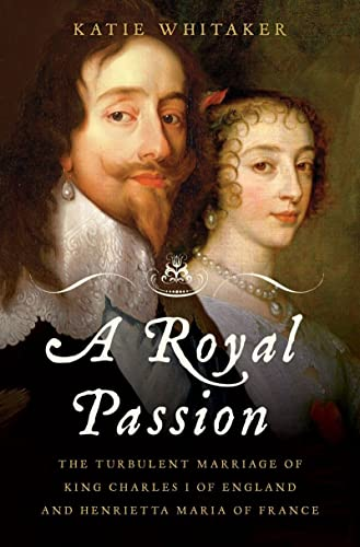 9780393060799: A Royal Passion: The Turbulent Marriage of King Charles I of England and Henrietta Maria of France