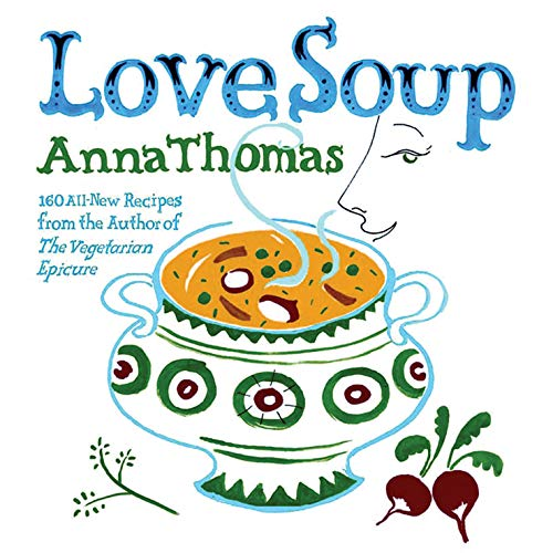 Love Soup: 160 All-New Vegetarian Recipes: Anna Thomas