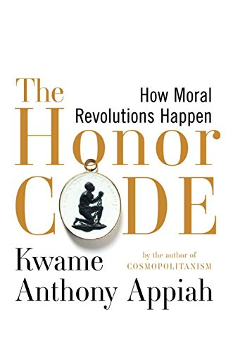 The Honor Code: How Moral Revolutions Happen: Kwame Anthony Appiah