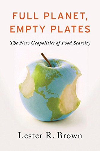 Full Planet, Empty Plates: The New Geopolitics of Food Scarcity: Brown, Lester R.
