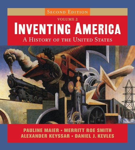 Inventing America: A History of the United States (Second Edition) (Vol. 2) (0393168166) by Alexander Keyssar; Daniel J. Kevles; Merritt Roe Smith; Pauline Maier